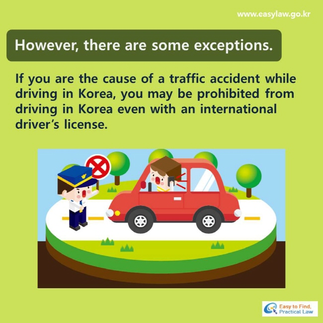 However, there are some exceptions. If you are the cause of a traffic accident while driving in Korea, you may be prohibited from driving in Korea even with an international driver's license.